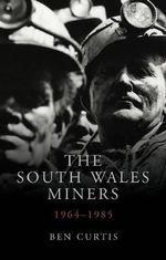 The South Wales Miners: 34 : 1964-1985 - Ben Curtis