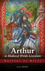 Arthur in Medieval Welsh Literature : Cultural Negotiations - O. J. Padel