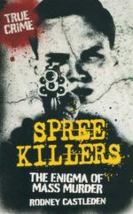 Spree Killers : The Enimga of Mass Murder - Rodney Castleden