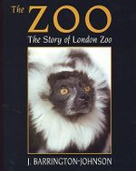 The Zoo : The Story of London Zoo :  The Story of London Zoo - J Barrington-Johnson