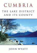 Cumbria : The Lake District and Its County - John Wyatt