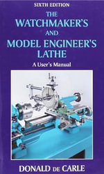 The Watchmaker's and Model Engineer's Lathe : A User's Manual - Donald De Carle