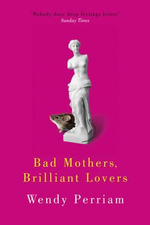 Bad Mothers, Brilliant Lovers - Wendy Perriam