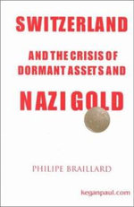 Switzerland and the Crisis of Dormant Assets and Nazi Gold - Philippe Braillard