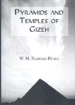 The Pyramids and Temples of Gizeh : A Father of Egyptology - Sir W. M. Flinders Petrie