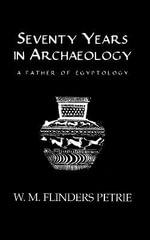 Seventy Years in Archaeology : A Father of Egyptology - Sir W. M. Flinders Petrie