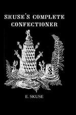 Skuse's Complete Confectioner : A Practical Guide - E. Skuse