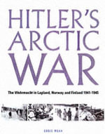 Hitler's Arctic War : The Wehrmacht in Lapland, Norway and Finland 1940-1945 - Chris Mann