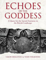 Echoes of the Goddess : A Quest for the Sacred Feminine in the British Landscape - Simon Brighton