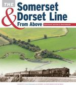 The Somerset & Dorset Line from Above : Evercreech Junction to Bournemouth - Kevin Potts