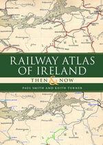 Railway Atlas of Ireland Then & Now - Paul Smith