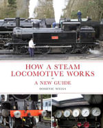 How a Steam Locomotive Works : a New Guide - Dominic Wells