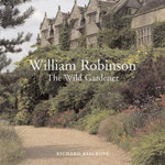 William Robinson : The Wild Gardener  :  The Wild Gardener  - Richard Bisgrove