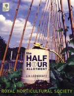 The Half Hour Allotment : The Practical Guide to Growing Fruit, Vegetables a... - Lia Leendertz