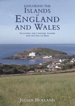 Exploring the Islands of England and Wales : Including the Channel Islands and the Isle of Man - Julian Holland