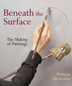 Beneath the Surface : The Making of Paintings - Philippa Abrahams