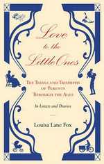 Love to the Little Ones : The Trials and Triumphs of Parents Through the Ages in Letters, Diaries, Memoirs and Essays - Louisa Lane Fox