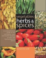 Vegetables, Herbs and Spices : A Comprehensive Guide to the Cultivation, Uses and Health Benefits of Over 200 Food-producing Plants - Susanna Lyle