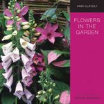 Flowers in the Garden : A Practical Guide to Planting for Colour and Fragrance All Year Round - Andi Clevely