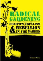 Radical Gardening : Politics, Idealism and Rebellion in the Garden - George McKay