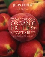 Grow Your Own Organic Fruit And Vegetables : A Complete Guide - John Fedor