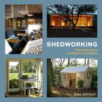 Shedworking : The Alternative Workplace Revolution :  The Alternative Workplace Revolution - Alex Johnson