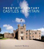 Twentieth Century Castles in Britain - Amicia De Moubray
