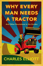 Why Every Man Needs a Tractor : and Other Revelations in the Garden - Charles Elliott