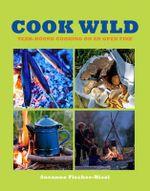 Cook Wild! : Year-round Cooking on an Open Fire - Susanne Fischer-Rizzi