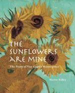 The Sunflowers are Mine : The Story of Van Gogh's Masterpiece - Martin Bailey