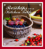 Rosehips on a Kitchen Table : Seasonal Recipes for Foragers and Foodies - Carolyn Caldicott
