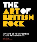 The Art of British Rock : 50 Years of Rock Posters, Flyers and Handbills - Mike Evans