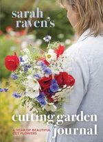 Sarah Raven's Cutting Garden Journal : Expert Advice for a Year of Beautiful Cut Flowers - Sarah Raven