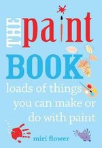 The Paint Book : Loads of Things You Can Make or Do with Paint - Miri Flower