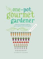 One-Pot Gourmet Gardener : Delicious Container Recipes to Grow Together and Cook Together - Cinead McTernan