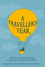 A Traveller's Year : 365 Days of Travel Writing in Diaries, Journals and Letters - Travis Elborough