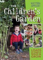 Children's Garden : Loads of Things to Make and Grow - Matthew Appleby