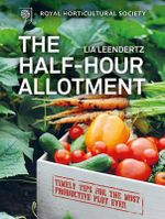 RHS Half Hour Allotment : Extraordinary Crops from Every Day Efforts - Lia Leendertz