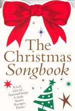 The Christmas Songbook : A mix of... Seasonal Songs, Carols, Stories, Recipes and Poems
