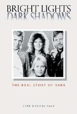 Bright Lights, Dark Shadows : The Real Story of Abba - Carl Magnus Palm
