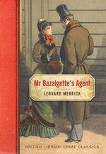 Mr. Bazalgette's Agent : British Library Crime Classics - Leonard Merrick