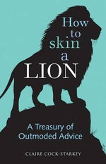 How to Skin a Lion : A Treasury of Outmoded Advice - Claire Cock-Starkey