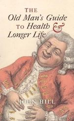 The Old Man's Guide to Health and Longer Life - John Hill