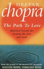 The Path to Love : Spiritual Lessons for Creating the Love You Need - Deepak Chopra