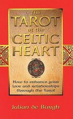 The Tarot of the Celtic Heart : How to Enhance Your Love and Relationships Through the Tarot - Julian De Burgh