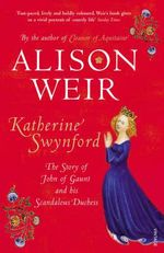 Katherine Swynford : The Story of John of Gaunt and His Scandalous Duchess - Alison Weir