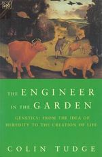 Engineer in the Garden : From the Idea of Heredity to the Creation of Life - Colin Tudge