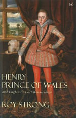 Henry, Prince of Wales : And England's Lost Renaissance - Sir Roy Strong