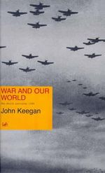 War and Our World : Reith Lectures, 1998 - John Keegan