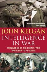 Intelligence in Warfare : Knowledge of the Enemy from Napoleon to Al-Qaeda - John Keegan
